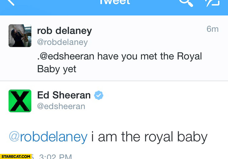 Ed Sheeran have you met the Royal Baby yet? I am the Royal Baby