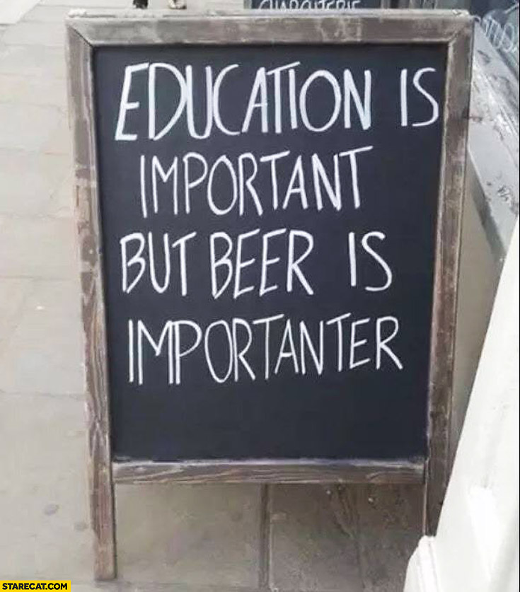 Education is important but beer is importanter