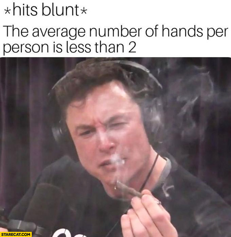 Elon Musk hits blunt the average number of hands per person is less than 2