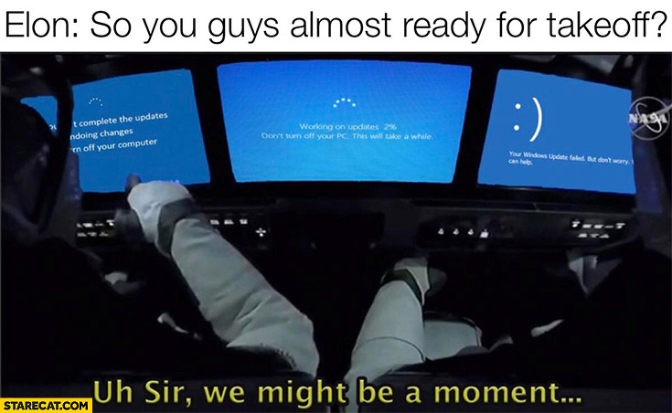 Elon Musk you guys ready for takeoff? Windows updating, sir we might be a moment