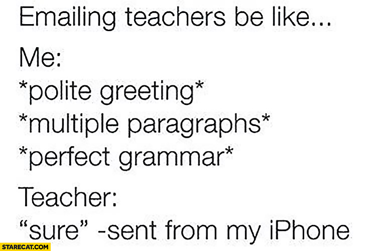 E-mailing teachers be like: Me: polite greeting, multiple paragraphs, perfect grammar. Teacher: sure – sent from my iPhone