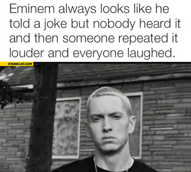 Eminem always looks like he told a joke but nobody heard it and then someone repeated it louder and everyone laughed