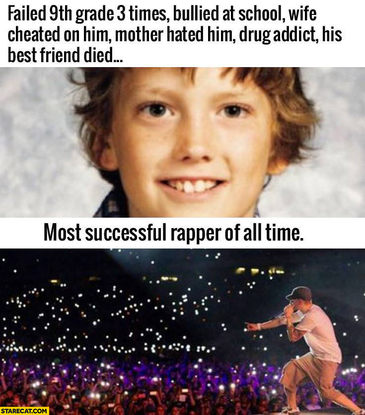 Eminem – failed 9th grade 3 times, bullied at school, wife cheated on him, mother hated him, drug addict, most successful rapper of all time