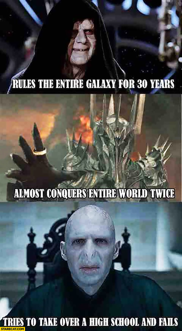 Emperor Palpatine rules the entire galaxy for 30 years, Sauron almost conquers entire world twice, Voldemort tries to take over a high school and fail