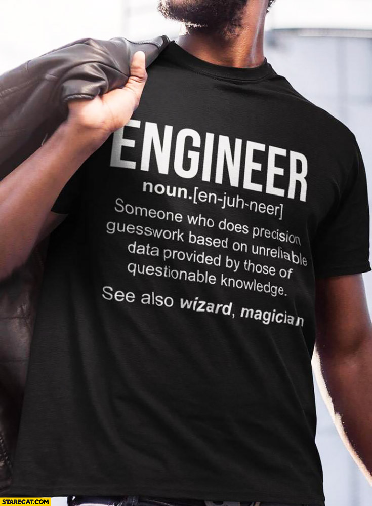 Engineer – someone who does precision guesswork based on unreliable data provided by those of questionable knowledge. Creative t-shirt quote