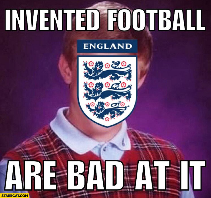 England invented football are bad it. Bad luck brian meme