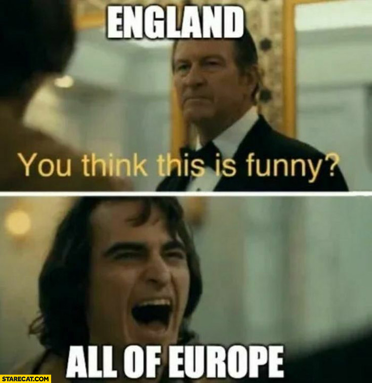 England you think this is funny? All of Europe laughing Joker