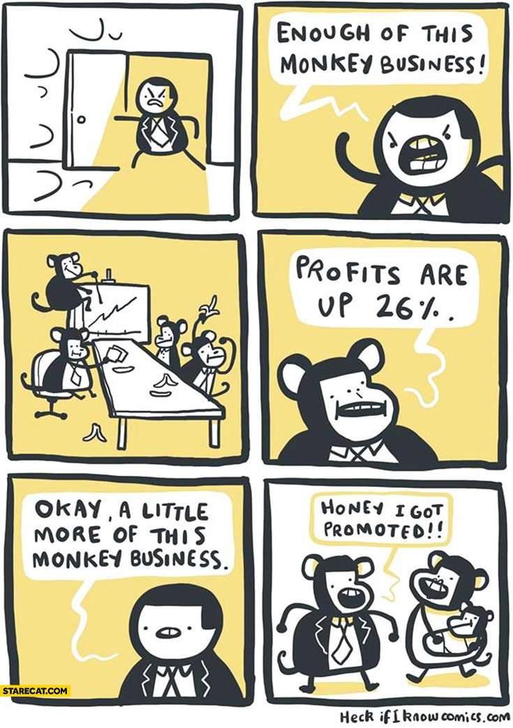 Enough of this monkey business, profits are up 26% percent, okay a little more of this monkey business, honey I got promoted