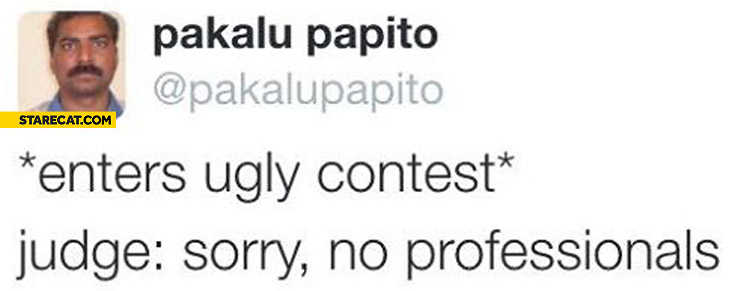 Enters ugly contest judge sorry no professionals Pakalu Papito