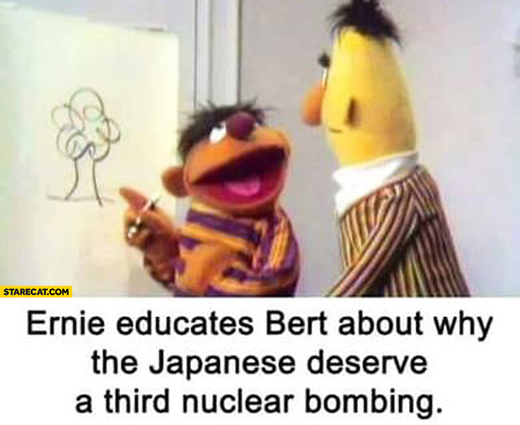 Ernie educates Bert about why the Japanese deserve a third nuclear bombing