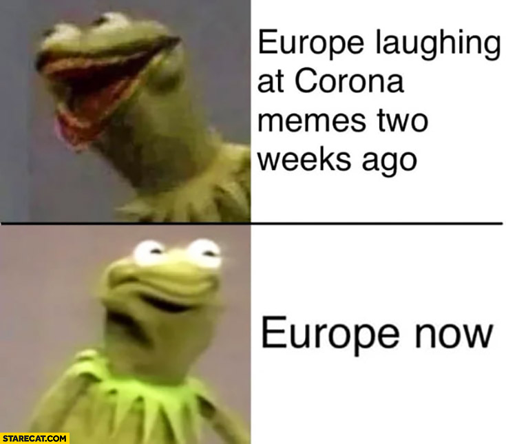 Europe laughing at corona memes two weeks ago vs Europe now Kermit the frog