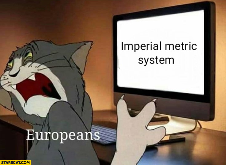 Europeans when they see imperial metric system disgusting