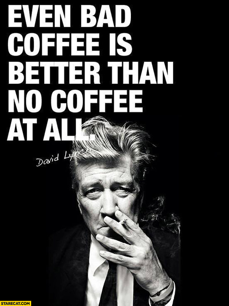 Even bad coffee is better than no coffee at all. David Lynch
