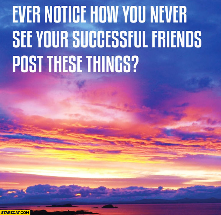 Ever notice how you never see your successful friends post these things motivational inspiring quotes on beautiful pictures?