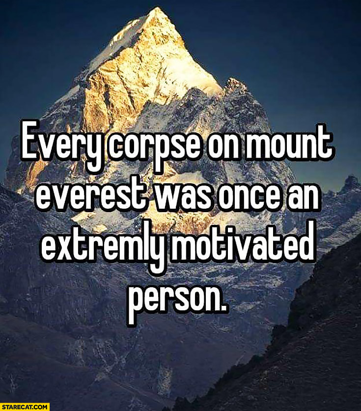Every corpse on Mount Everest was once an extremely motivated person inspiring quote