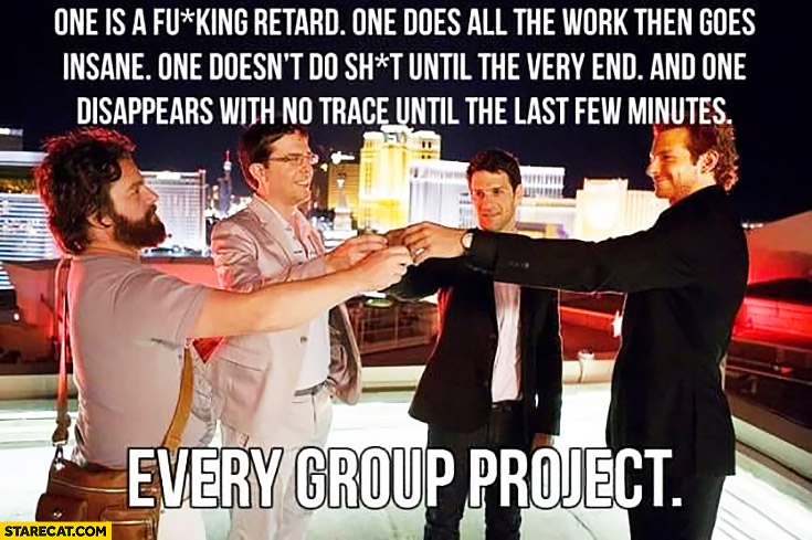 Every group project is like: one is a retard, one does all the work then goes insane, one does nothing and one disappears with no trace The Hangover movie