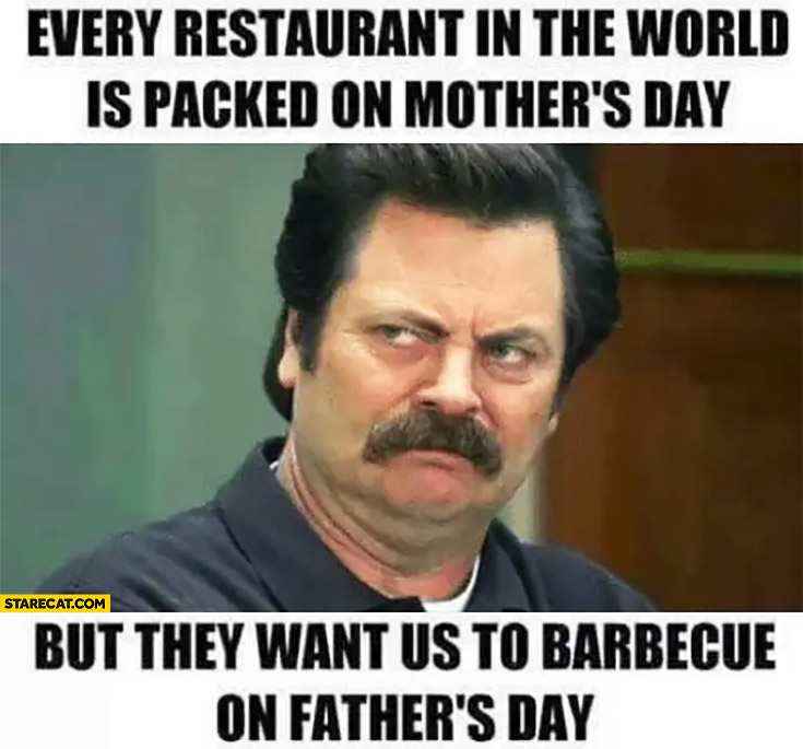 Every restaurant in the world is packed on mother's day but they want us to barbecue on father's day