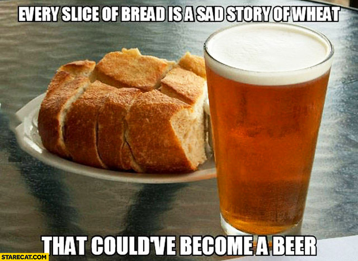 Every slice of bread is a sad story of wheat that could have become a beer