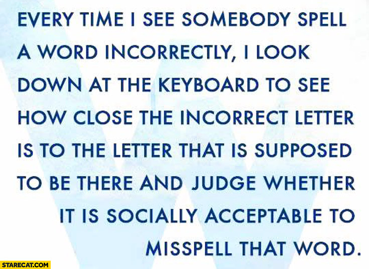 Every time I see somebody spell a word incorrectly I look at the keyboard and see if it is socially acceptable to misspell that word