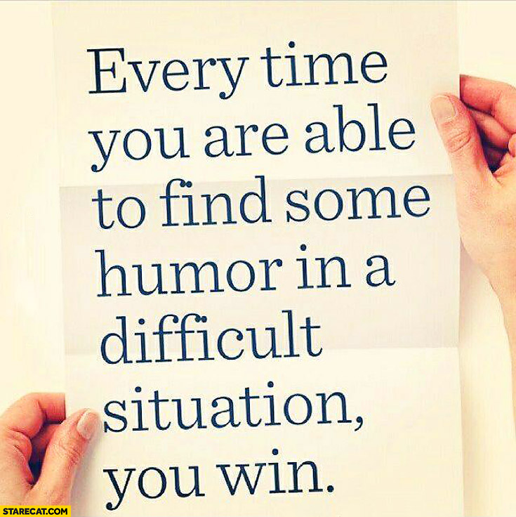 Every time you are able to find some humor in a difficult situation you win