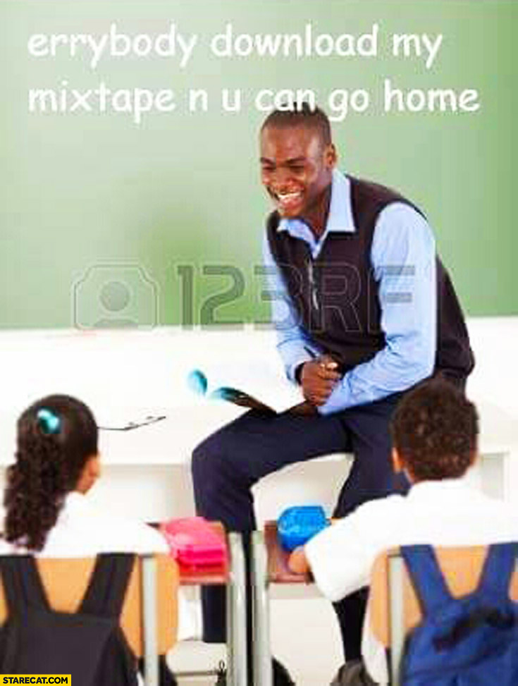 Everybody download my mixtape and you can go home black teacher