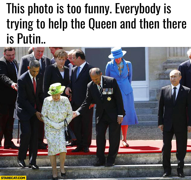 Everybody is trying to help the queen and then there is Putin doesn't care