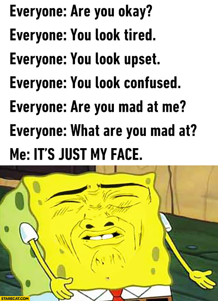 Everyone: are you okay? You look tired, upset, confused, mad. Me: it's just my face. Spongebob
