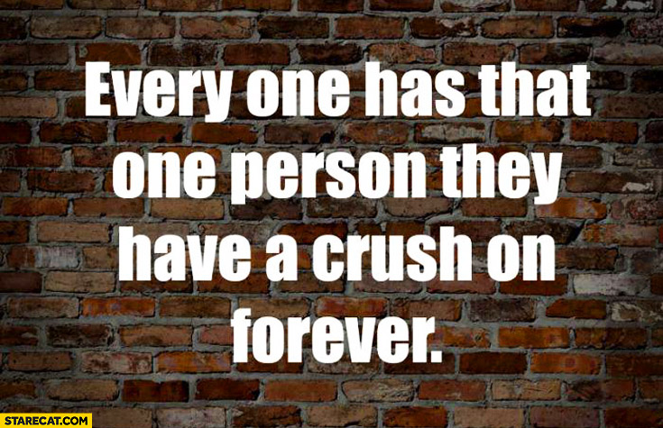 Everyone has that one person they have a crush on forever