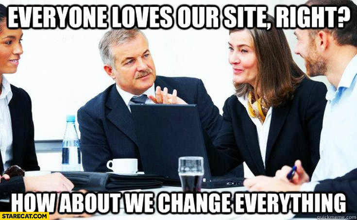 Everyone loves our site, right? How about we change everything