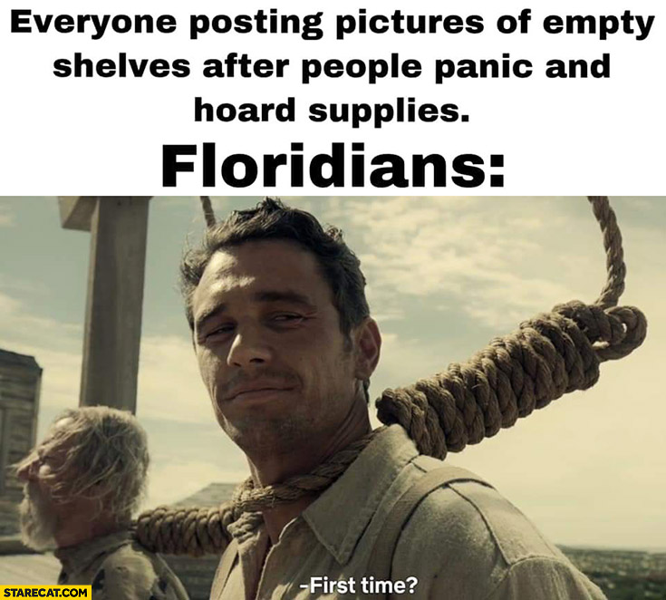 Everyone posting pictures of empty shelves after people panic and hoard supplies. Floridians asking: first time?