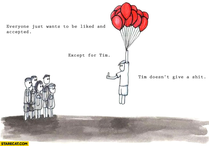 Everyone wants to be liked and accepted except for Tim doesn't give a fuck