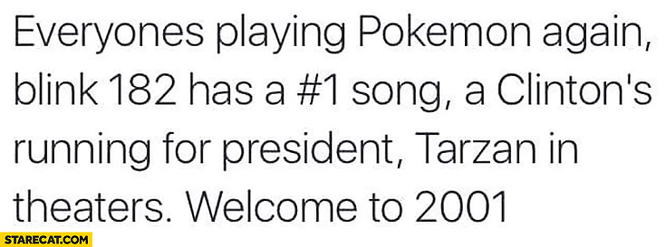 Everyone's playing Pokemon again, Blink 182 has a no. 1 song, Clinton's running for president, Tarzan in theaters welcome to 2001 2016