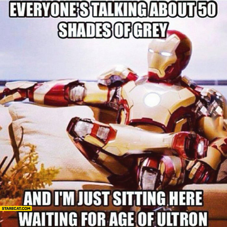 Everyone's talking about 50 Shades of grey and I'm just sitting here waiting for Age of Ultron