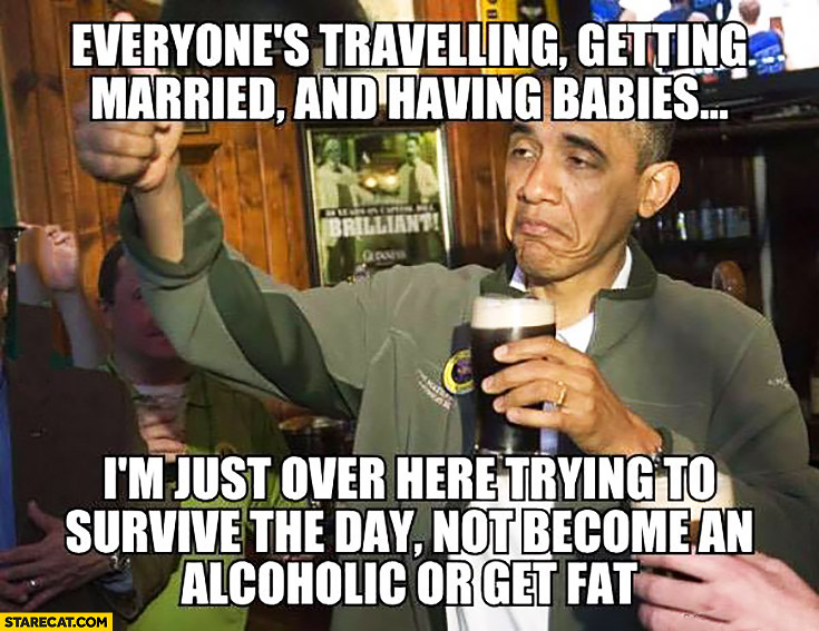 Everyone's travelling, getting married and having babies. I'm just over here trying to survive the day not become an alcoholic or get fat. Obama meme