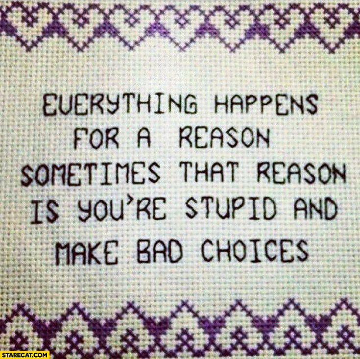 Everything happens for a reason, sometimes that reason is you're stupid and make bad choices