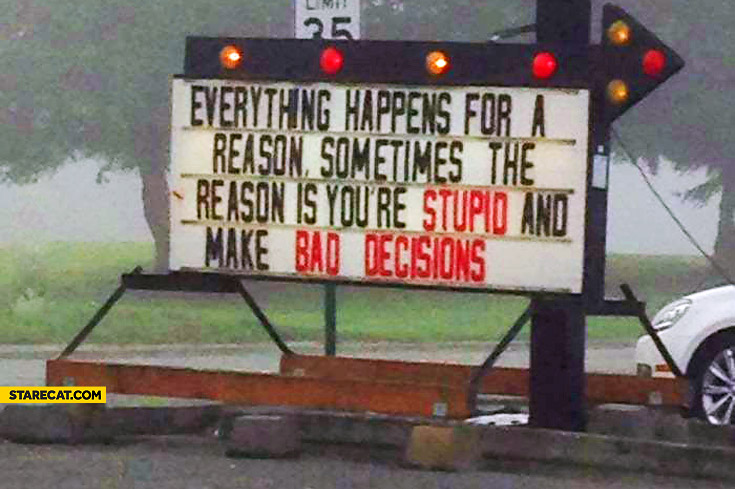 Everything happens for a reason sometimes the reason is you're stupid and make bad decisions