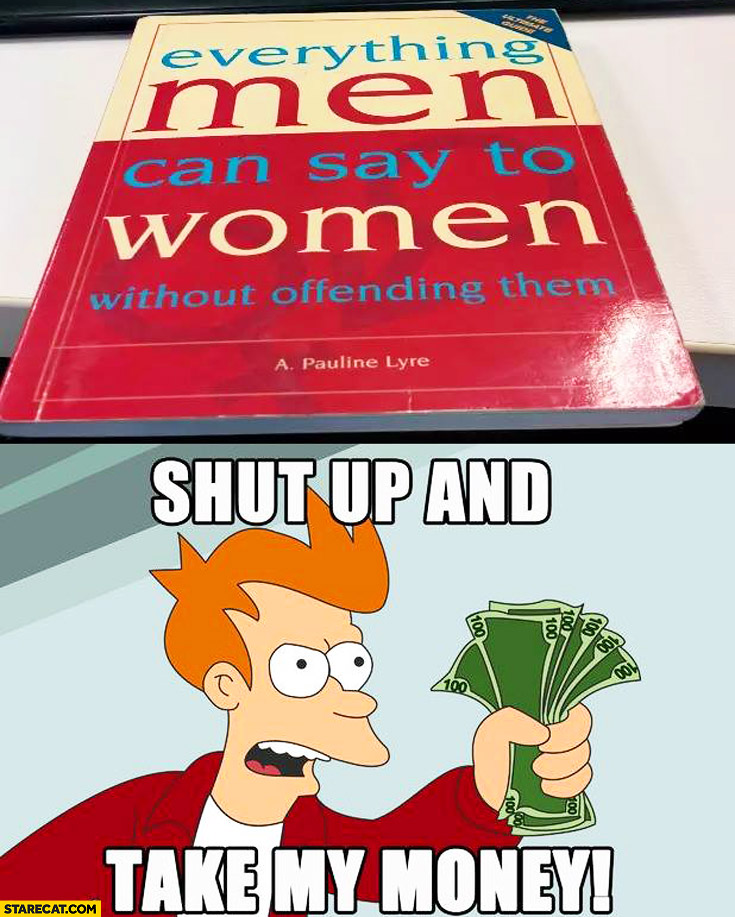 Everything men can say to women without offending them book shut up and take my money