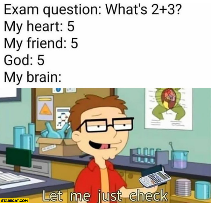 Exam question: what's 2 plus 3? My brain: let me just check
