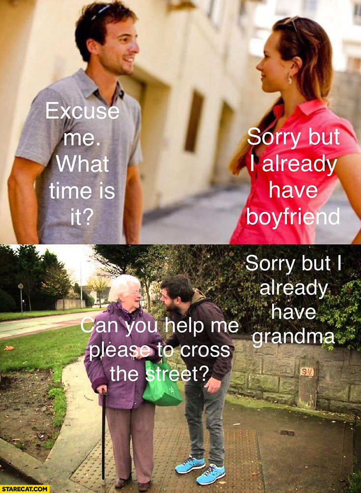 Excuse me what time is it? Sorry but I already have boyfriend, grandma: can you help me please to cross the street? Sorry but I already have grandma