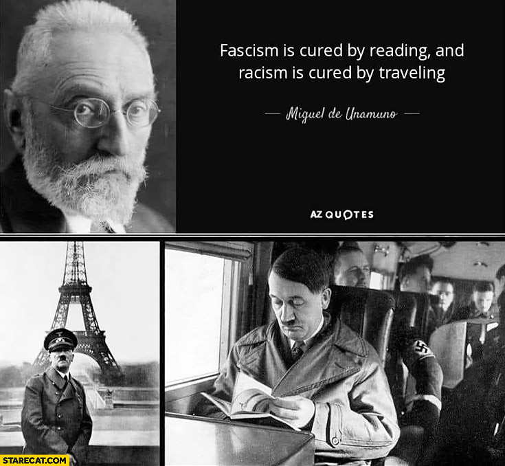 Facism is cured by reading and racism is cured by travelling, hitler reads and travels