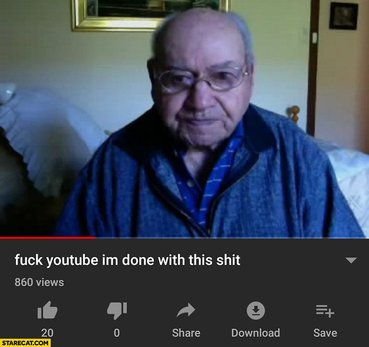 Fck youtube I'm done with this shit old man