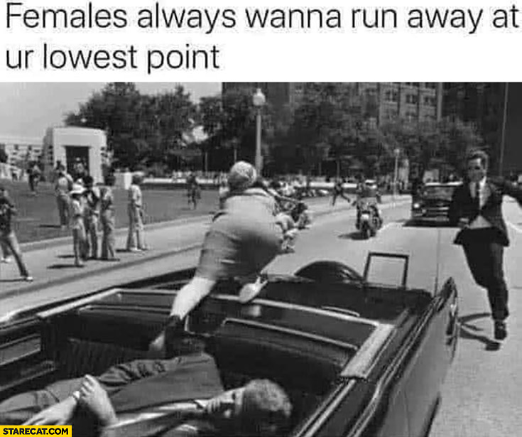 Females always wanna run away at your lowest point JFK Kennedy assassination