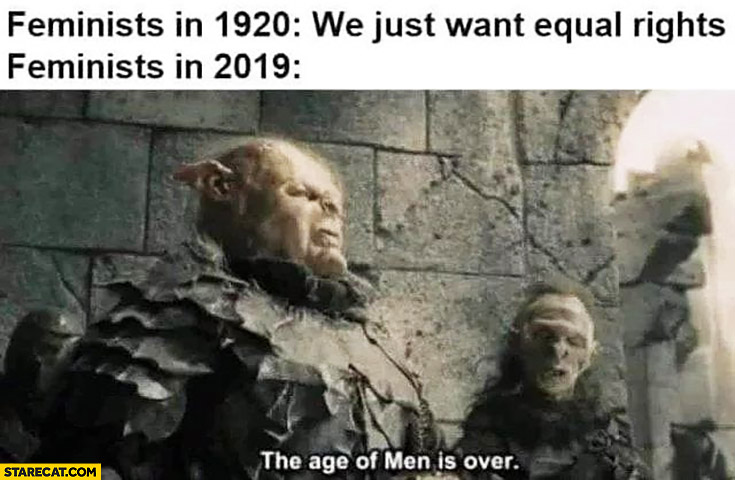 Feminist in 1920: we just want equal rights, feminists in 2019: the age of men is over
