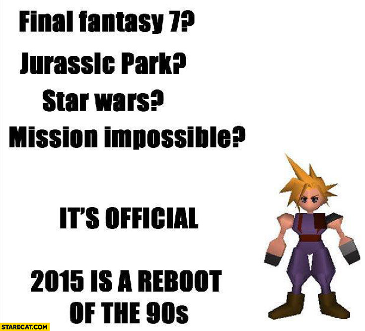 Final Fantasy, Jurassic Park, Star Wars, Mission Impossible 2015 is a reboot of the 90's