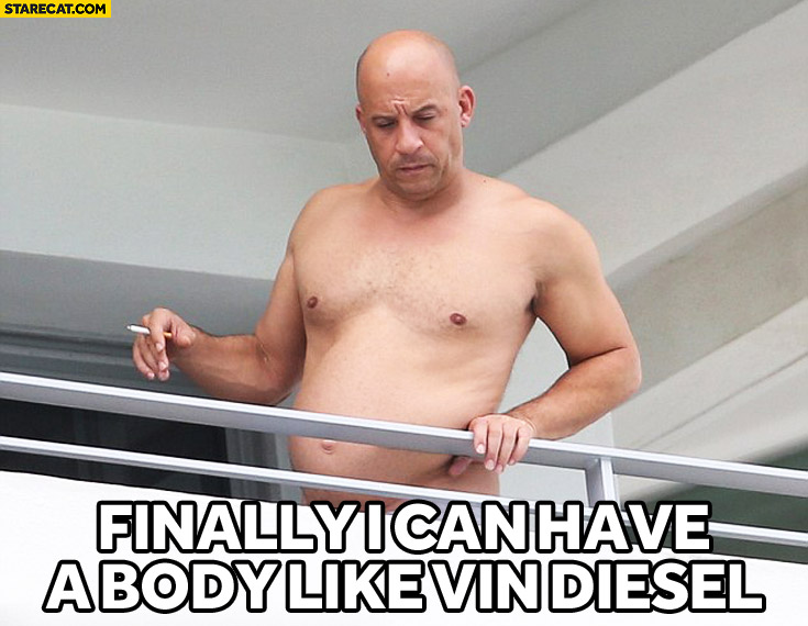 Finally I can say I have a body like Vin Diesel fat belly
