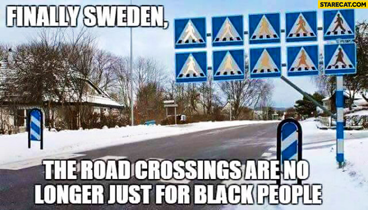 Finally Sweden the road crossings are no longer just for black people