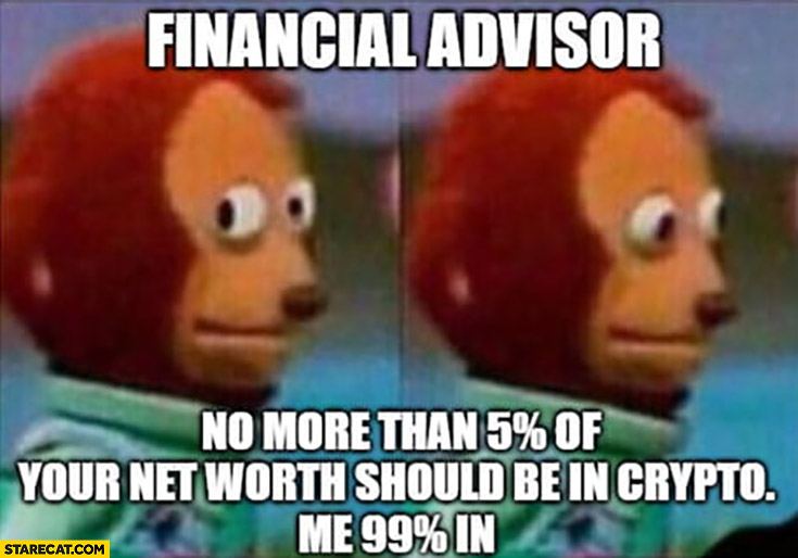 Financial advisor no more than 5% percent of your net worth should be in crypto, me 99% percent in confused