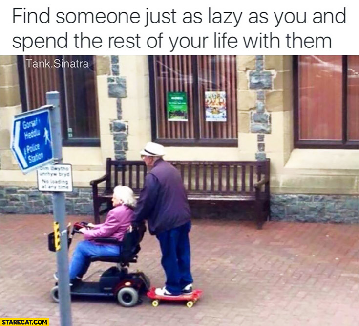 Find someone just as lazy as you and spend the rest of your life with them. Grandpa on a skateboard towed by grandma