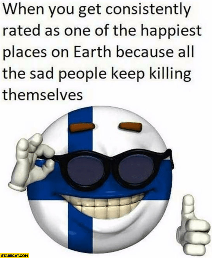 Finland when you get consisently rated as one of the happiest places on earth because all the sad people keep killing themselves