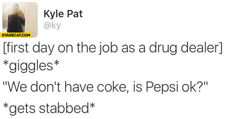 First day on the job as a drug dealer: *giggles* we don't have Coke is Pepsi ok? *gets stabbed*